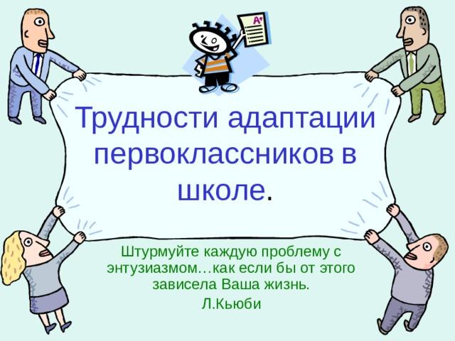 Трудности адаптации первоклассников  в школе . Штурмуйте каждую проблему с энтузиазмом…как если бы от этого зависела Ваша жизнь. Л.Кьюби