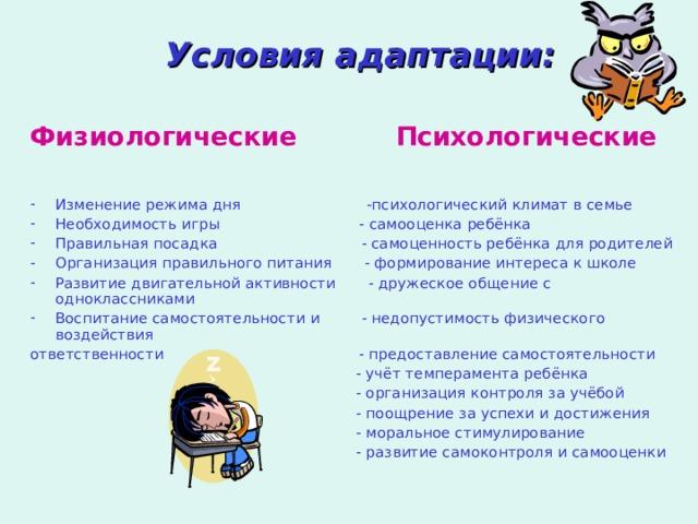 Условия адаптации:  Физиологические Психологические Изменение режима дня -психологический климат в семье Необходимость игры - самооценка ребёнка Правильная посадка - самоценность ребёнка для родителей Организация правильного питания - формирование интереса к школе Развитие двигательной активности - дружеское общение с одноклассниками Воспитание самостоятельности и - недопустимость физического воздействия ответственности - предоставление самостоятельности  - учёт темперамента ребёнка  - организация контроля за учёбой  - поощрение за успехи и достижения  - моральное стимулирование  - развитие самоконтроля и самооценки