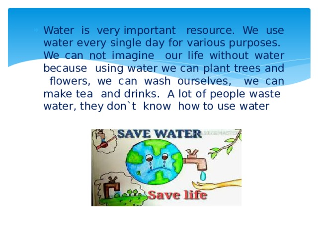 Water is very important resource. We use water every single day for various purposes. We can not imagine our life without water because using water we can plant trees and flowers, we can wash ourselves, we can make tea and drinks. A lot of people waste water, they don`t know how to use water