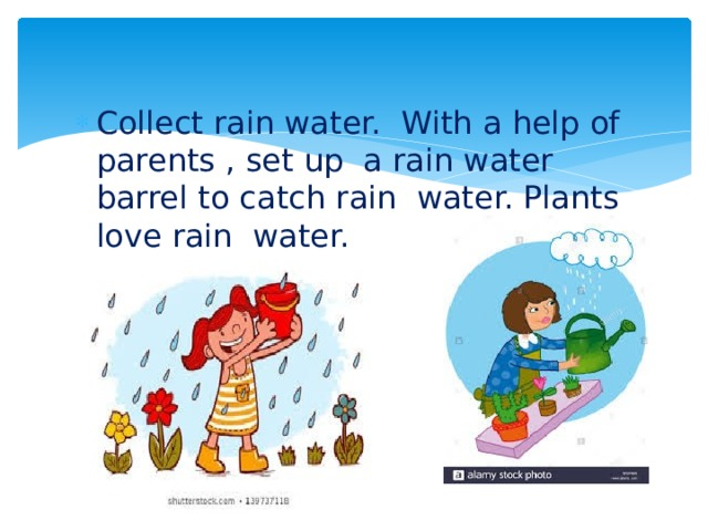 Collect rain water. With a help of parents , set up a rain water barrel to catch rain water. Plants love rain water.