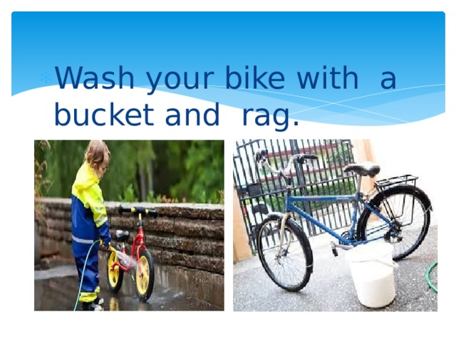 Wash your bike with a bucket and rag.