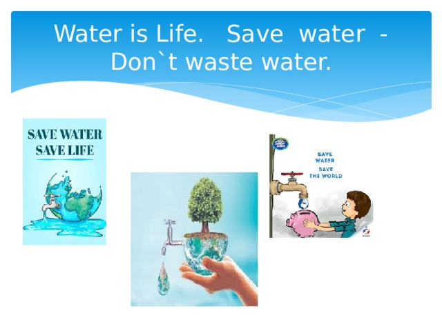 Water is Life. Save water - Don`t waste water.