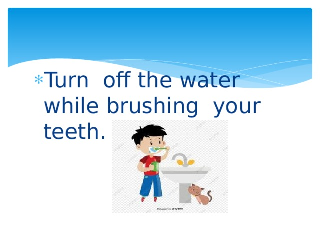Turn off the water while brushing your teeth.