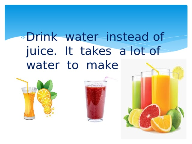 Drink water instead of juice. It takes a lot of water to make juice.