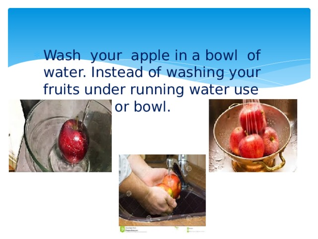 Wash your apple in a bowl of water. Instead of washing your fruits under running water use container or bowl.