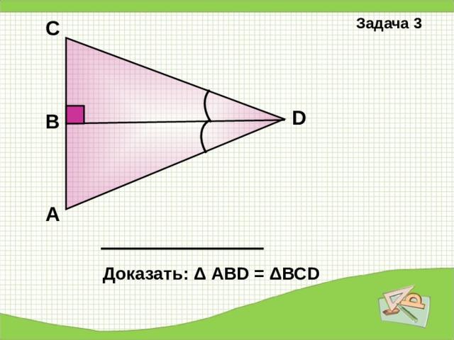 Задача 2 В С D А Доказать: Δ АВС= Δ А D С