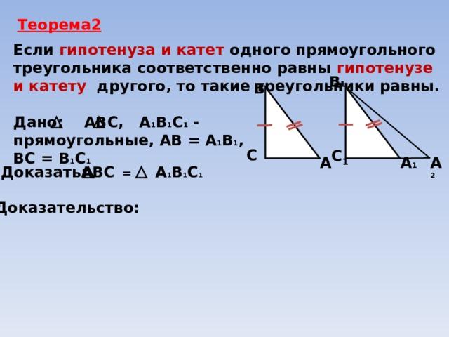 Теорема1 Если гипотенуза и острый угол одного прямоугольного треугольника соответственно равны гипотенузе и  острому углу другого, то такие треугольники равны.  А  А 1  Дано: АВС, А 1 В 1 С 1 - прямоугольные, АВ = А 1 В 1 , В = В 1  Доказать:  АВС = А 1 В 1 С 1 C 1  C  B 1  B  Доказательство: