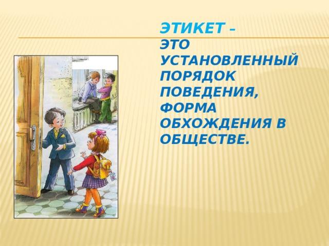 Этикет –  это установленный порядок поведения, форма обхождения в обществе.