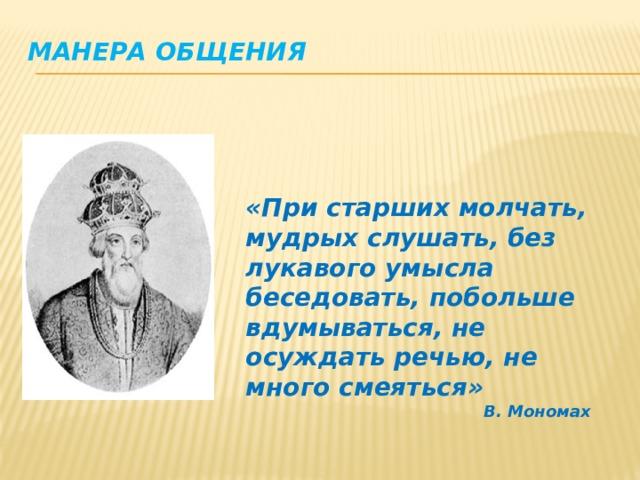 Манера общения   «При старших молчать, мудрых слушать, без лукавого умысла беседовать, побольше вдумываться, не осуждать речью, не много смеяться» В. Мономах