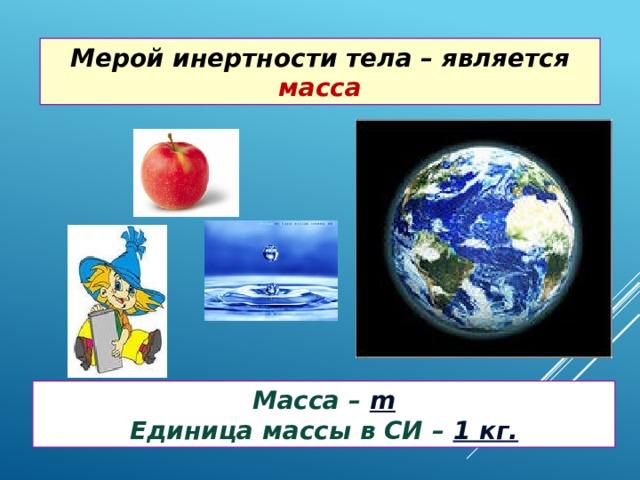 Мерой инертности тела – является масса Масса – m Единица массы в СИ – 1 кг.