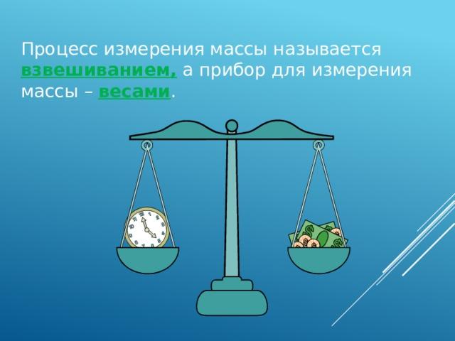 Процесс измерения массы называется взвешиванием, а прибор для измерения массы – весами . 15