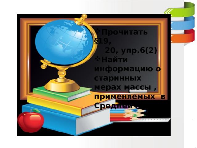 Прочитать §19,  20, упр.6(2) Найти информацию о старинных мерах массы , применяемых в Средней Азии