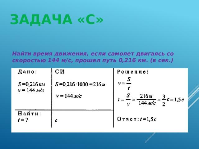 ЗАДАЧА «С» Найти время движения, если самолет двигаясь со скоростью 144 м/с, прошел путь 0,216 км. (в сек.)
