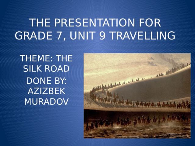 THE PRESENTATION FOR GRADE 7, UNIT 9 TRAVELLING THEME: THE SILK ROAD DONE BY: AZIZBEK MURADOV
