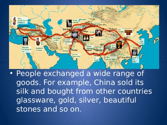 People exchanged a wide range of goods. For example, China sold its silk and bought from other countries glassware, gold, silver, beautiful stones and so on.