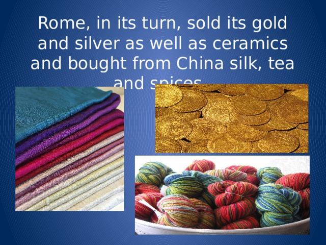 Rome, in its turn, sold its gold and silver as well as ceramics and bought from China silk, tea and spices.