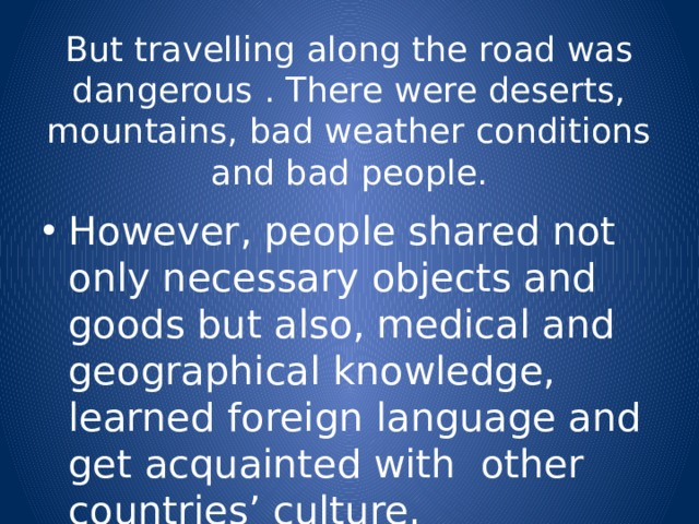 But travelling along the road was dangerous . There were deserts, mountains, bad weather conditions and bad people.