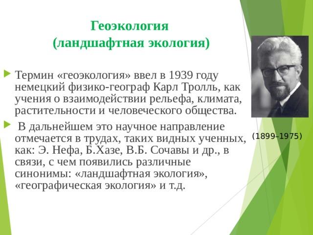 Геоэкология  (ландшафтная экология) Термин «геоэкология» ввел в 1939 году немецкий физико-географ Карл Тролль, как учения о взаимодействии рельефа, климата, растительности и человеческого общества.  В дальнейшем это научное направление отмечается в трудах, таких видных ученных, как: Э. Нефа, Б.Хазе, В.Б. Сочавы и др., в связи , с чем появились различные синонимы: «ландшафтная экология», «географическая экология» и т.д.   (1899–1975)