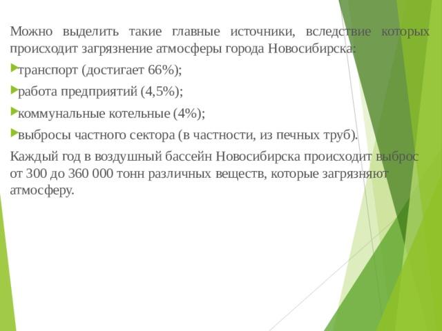 Можно выделить такие главные источники, вследствие которых происходит загрязнение атмосферы города Новосибирска: транспорт (достигает 66%); работа предприятий (4,5%); коммунальные котельные (4%); выбросы частного сектора (в частности, из печных труб). Каждый год в воздушный бассейн Новосибирска происходит выброс от 300 до 360 000 тонн различных веществ, которые загрязняют атмосферу.