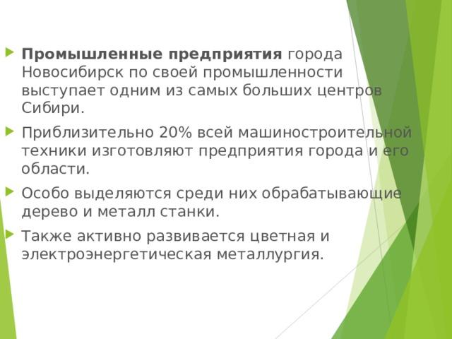 Промышленные предприятия города Новосибирск по своей промышленности выступает одним из самых больших центров Сибири. Приблизительно 20% всей машиностроительной техники изготовляют предприятия города и его области. Особо выделяются среди них обрабатывающие дерево и металл станки. Также активно развивается цветная и электроэнергетическая металлургия.