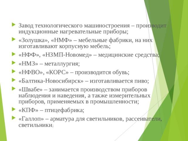 Завод технологического машиностроения – производит индукционные нагревательные приборы; «Золушка», «НМФ» – мебельные фабрики, на них изготавливают корпусную мебель; «НФФ», «НЗМП-Новомед» – медицинские средства; «НМЗ» – металлургия; «НФВО», «КОРС» – производится обувь; «Балтика-Новосибирск» – изготавливается пиво; «Швабе» – занимается производством приборов наблюдения и наведения, а также измерительных приборов, применяемых в промышленности; «КПФ» – птицефабрика; «Галлоп» – арматура для светильников, рассеиватели, светильники ;