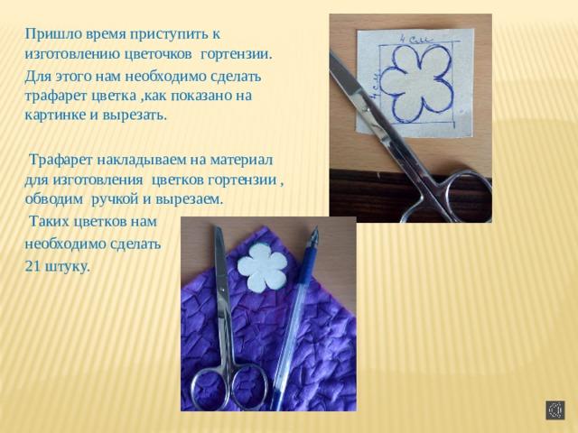 Пришло время приступить к изготовлению цветочков гортензии. Для этого нам необходимо сделать трафарет цветка ,как показано на картинке и вырезать.  Трафарет накладываем на материал для изготовления цветков гортензии , обводим ручкой и вырезаем.  Таких цветков нам необходимо сделать 21 штуку.