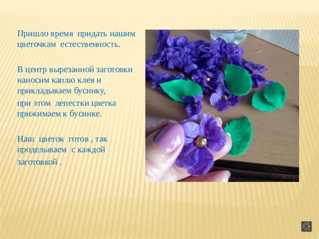 Пришло время придать нашим цветочкам естественность. В центр вырезанной заготовки наносим каплю клея и прикладываем бусинку, при этом лепестки цветка прижимаем к бусинке. Наш цветок готов , так проделываем с каждой заготовкой .