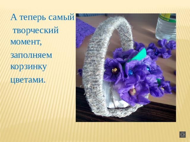 А теперь самый  творческий момент, заполняем корзинку цветами.