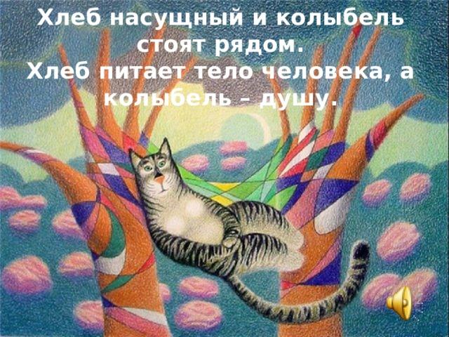 Хлеб насущный и колыбель стоят рядом. Хлеб питает тело человека, а колыбель – душу.