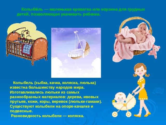Колыбе́ль — маленькая кроватка или корзина для грудных детей, позволяющая укачивать ребенка.  Колыбель (зыбка, качка, коляска, люлька) известна большинству народов мира. Изготавливались люльки из самых разнообразных материалов: дерева, ивовых прутьев, кожи, коры, веревок (люльки-гамаки). Существуют колыбели на опоре-качалке и подвесные.  Разновидность колыбели— коляска.