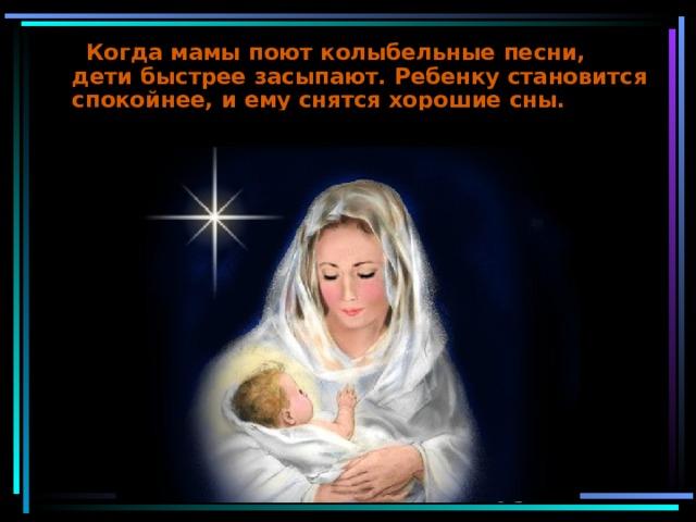 Когда мамы поют колыбельные песни, дети быстрее засыпают. Ребенку становится спокойнее, и ему снятся хорошие сны.