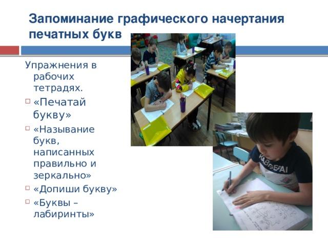 Запоминание графического начертания печатных букв Упражнения в рабочих тетрадях.