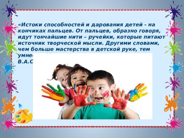 «Истоки способностей и дарования детей - на кончиках пальцев. От пальцев, образно говоря, идут тончайшие нити – ручейки, которые питают источник творческой мысли. Другими словами, чем больше мастерства в детской руке, тем умнее ребёнок». В.А.Сухомлинский
