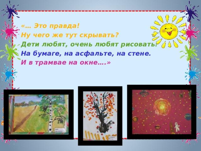 «… Это правда! Ну чего же тут скрывать? Дети любят, очень любят рисовать! На бумаге, на асфальте, на стене. И в трамвае на окне….»