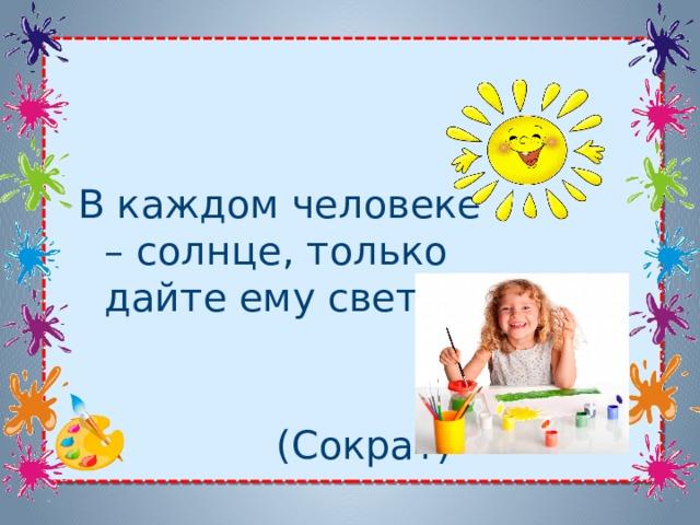 В каждом человеке – солнце, только дайте ему светить  (Сократ)