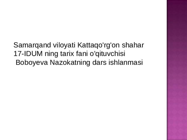 Samarqand viloyati Kattaqo'rg'on shahar 17-IDUM ning tarix fani o'qituvchisi  Boboyeva Nazokatning dars ishlanmasi