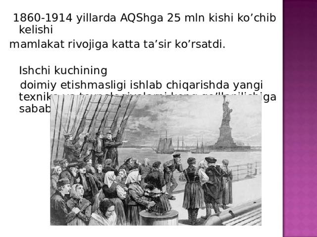 1860-1914 yillarda AQShga 25 mln kishi ko'chib kelishi mamlakat rivojiga katta ta'sir ko'rsatdi.  Ishchi kuchining  doimiy etishmasligi ishlab chiqarishda yangi texnika va texnologiyalarni keng qo'llanilishiga sabab bo'ldi.