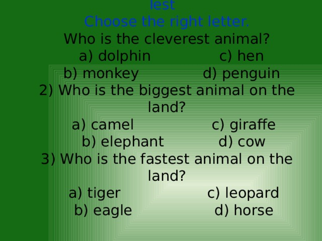 Test  Choose the right letter.  Who is the cleverest animal?  a) dolphin c) hen  b) monkey d) penguin  2) Who is the biggest animal on the land?  a) camel c) giraffe  b) elephant d) cow  3) Who is the fastest animal on the land?  a) tiger c) leopard  b) eagle d) horse