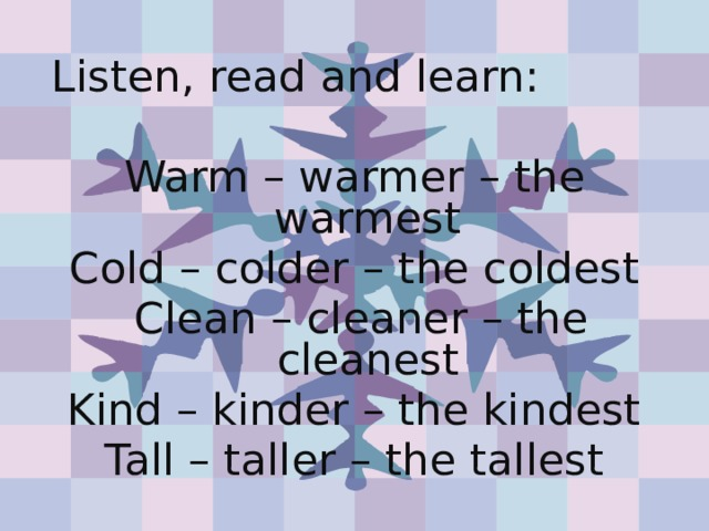 Listen, read and learn: Warm – warmer – the warmest Cold – colder – the coldest  Clean – cleaner – the cleanest Kind – kinder – the kindest Tall – taller – the tallest