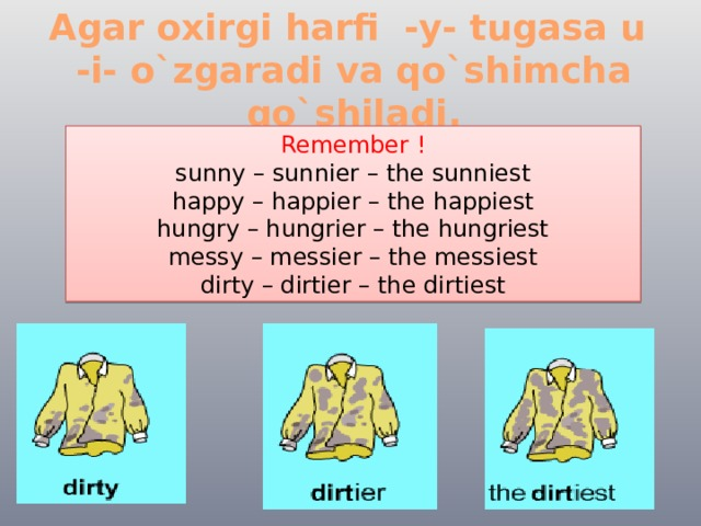 Agar oxirgi harfi -y- tugasa u -i- o`zgaradi va qo`shimcha qo`shiladi. Remember ! sunny – sunnier – the sunniest happy – happier – the happiest hungry – hungrier – the hungriest messy – messier – the messiest dirty – dirtier – the dirtiest