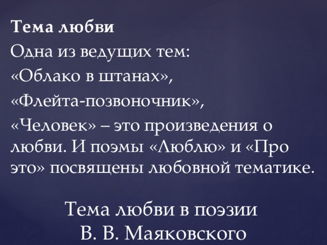 Тема любви Одна из ведущих тем: «Облако в штанах», «Флейта-позвоночник», «Человек» – это произведения о любви. И поэмы «Люблю» и «Про это» посвящены любовной тематике. Тема любви в поэзии  В. В. Маяковского