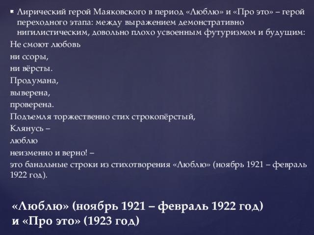 Лирический герой Маяковского в период «Люблю» и «Про это» – герой переходного этапа: между выражением демонстративно нигилистическим, довольно плохо усвоенным футуризмом и будущим: