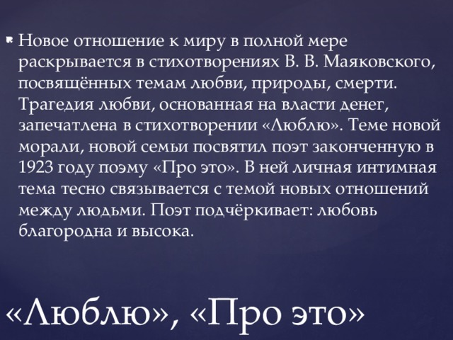 Новое отношение к миру в полной мере раскрывается в стихотворениях В. В. Маяковского, посвящённых темам любви, природы, смерти. Трагедия любви, основанная на власти денег, запечатлена в стихотворении «Люблю». Теме новой морали, новой семьи посвятил поэт законченную в 1923 году поэму «Про это». В ней личная интимная тема тесно связывается с темой новых отношений между людьми. Поэт подчёркивает: любовь благородна и высока.