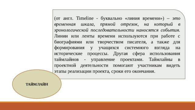 (от англ. Timeline - буквально «линия времени») – это временная шкала, прямой отрезок, на который  в хронологической последовательности наносятся события. Линии или ленты времени используются при работе с биографиями или творчеством писателя, а также для формирования у учащихся системного взгляда на исторические процессы. Другая сфера использования таймлайнов - управление проектами. Таймлайны в проектной деятельности помогают участникам видеть этапы реализации проекта, сроки его окончания. ТАЙМЛАЙН