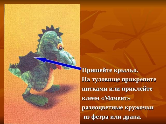 Пришейте крылья. На туловище прикрепите нитками или приклейте клеем «Момент» разноцветные кружочки  из фетра или драпа.