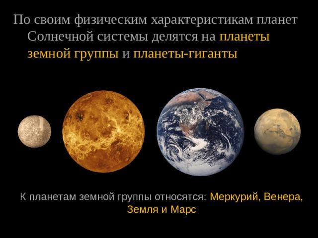 Посвоимфизическимхарактеристикампланет Солнечнойсистемыделятсяна планеты земнойгруппы  и  планеты-гиганты Кпланетамземнойгруппыотносятся:  Меркурий, Венера, ЗемляиМарс
