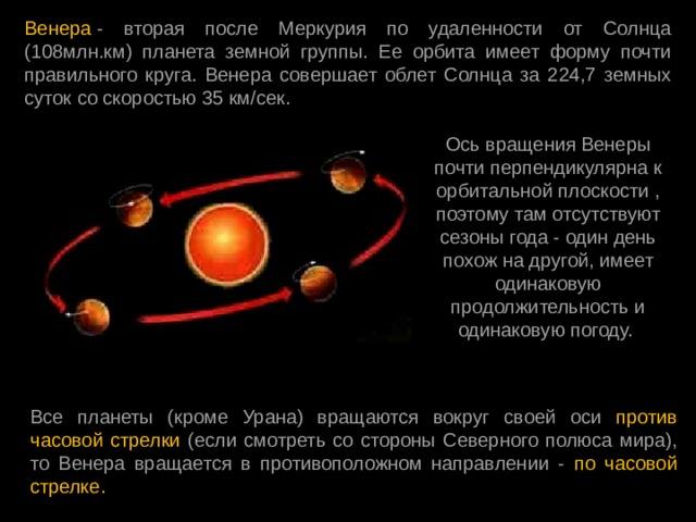 Венера - вторая после Меркурия по удаленности от Солнца (108млн.км) планета земной группы. Ее орбита имеет форму почти правильного круга. Венера совершает облет Солнца за 224,7 земных суток со скоростью 35 км/сек. Ось вращения Венеры почти перпендикулярна к орбитальной плоскости , поэтому там отсутствуют сезоны года - один день похож на другой, имеет одинаковую продолжительность и одинаковую погоду. Все планеты (кроме Урана) вращаются вокруг своей оси против часовой стрелки (если смотреть со стороны Северного полюса мира), то Венера вращается в противоположном направлении - по часовой стрелке.