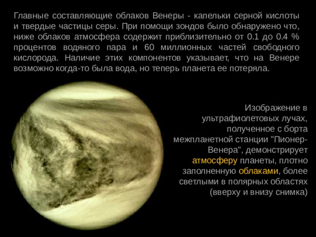 Главные составляющие облаков Венеры - капельки серной кислоты и твердые частицы серы. При помощи зондов было обнаружено что, ниже облаков атмосфера содержит приблизительно от 0.1 до 0.4 % процентов водяного пара и 60 миллионных частей свободного кислорода. Наличие этих компонентов указывает, что на Венере возможно когда-то была вода, но теперь планета ее потеряла. Изображение в ультрафиолетовых лучах, полученное с борта межпланетной станции