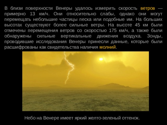 В близи поверхности Венеры удалось измерить скорость ветров — примерно 13 км/ч. Они относительно слабы, однако они могут перемещать небольшие частицы песка или подобные им. На больших высотах существуют более сильные ветры. На высоте 45 км были отмечены перемещения ветров со скоростью 175 км/ч, а также были обнаружены сильные вертикальные движения воздуха. Зонды, проводившие исследования Венеры принесли данные, которые были расшифрованы как свидетельства наличия молний . Небо на Венере имеет яркий желто-зеленый оттенок.