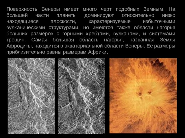Поверхность Венеры имеет много черт подобных Земным. На большей части планеты доминируют относительно низко находящиеся плоскости, характеризуемые избыточными вулканическими структурами, но имеются также области нагорья больших размеров с горными хребтами, вулканами, и системами трещин. Самая большая область нагорья, названная Земля Афродиты, находится в экваториальной области Венеры. Ее размеры приблизительно равны размерам Африки.